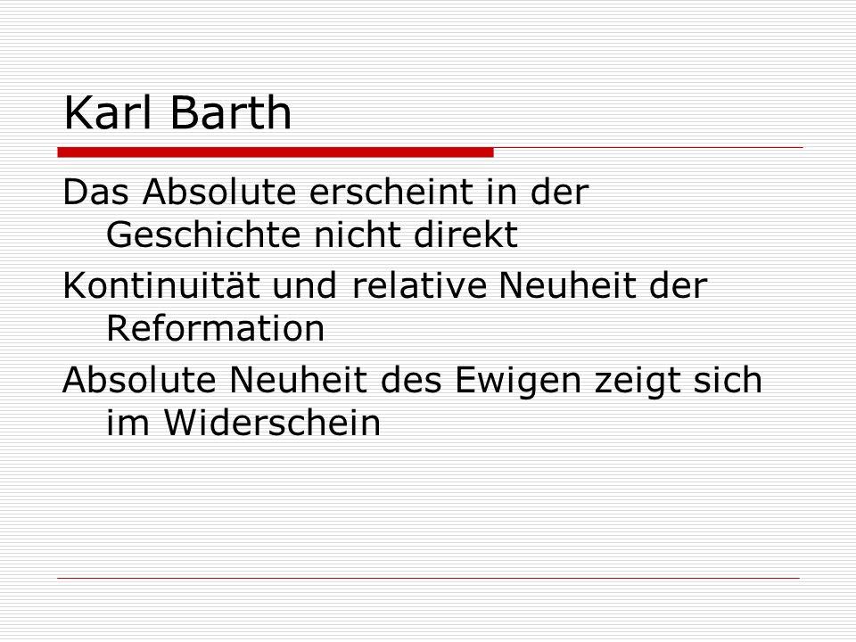 Karl Barth Das Absolute erscheint in der Geschichte nicht direkt Kontinuität und relative Neuheit der Reformation Absolute Neuheit des Ewigen zeigt si