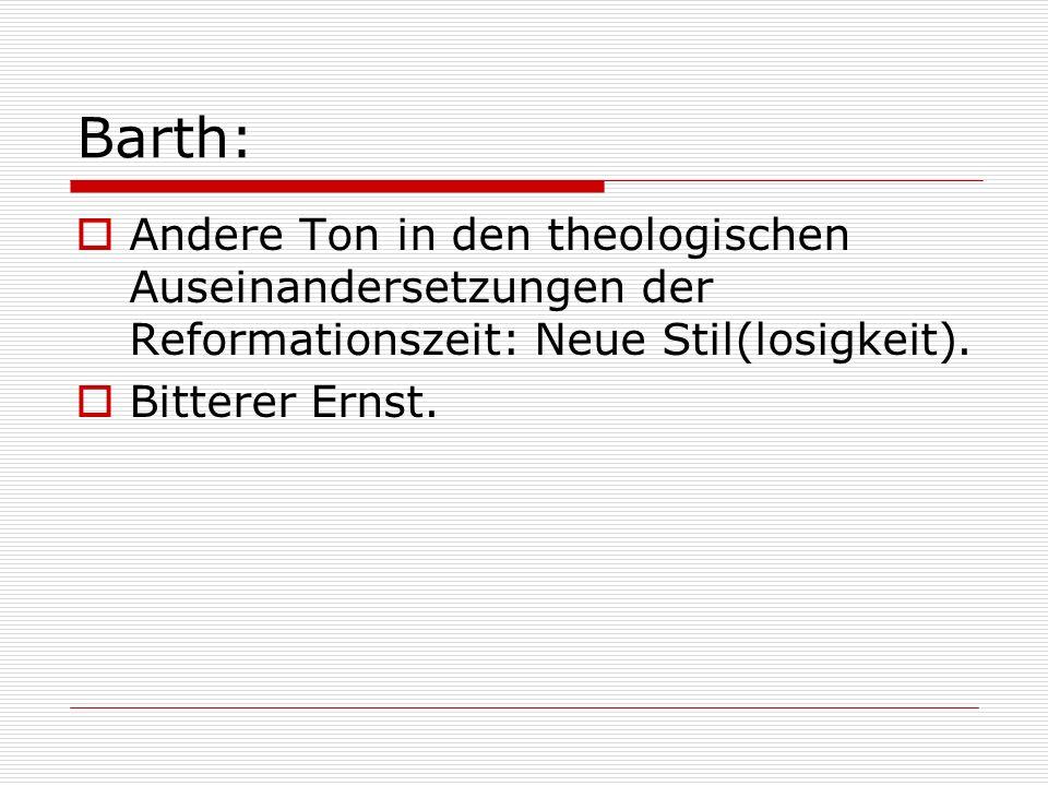 Barth: Andere Ton in den theologischen Auseinandersetzungen der Reformationszeit: Neue Stil(losigkeit). Bitterer Ernst.