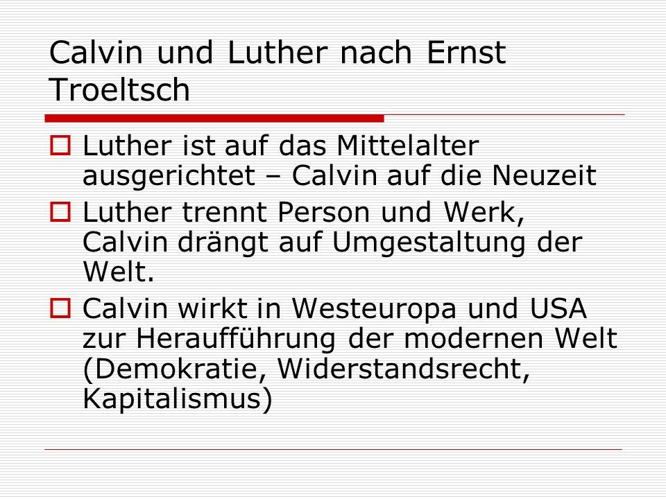 Calvin und Luther nach Ernst Troeltsch Luther ist auf das Mittelalter ausgerichtet – Calvin auf die Neuzeit Luther trennt Person und Werk, Calvin drän