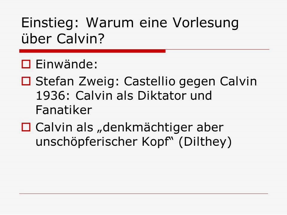 Einstieg: Warum eine Vorlesung über Calvin? Einwände: Stefan Zweig: Castellio gegen Calvin 1936: Calvin als Diktator und Fanatiker Calvin als denkmäch