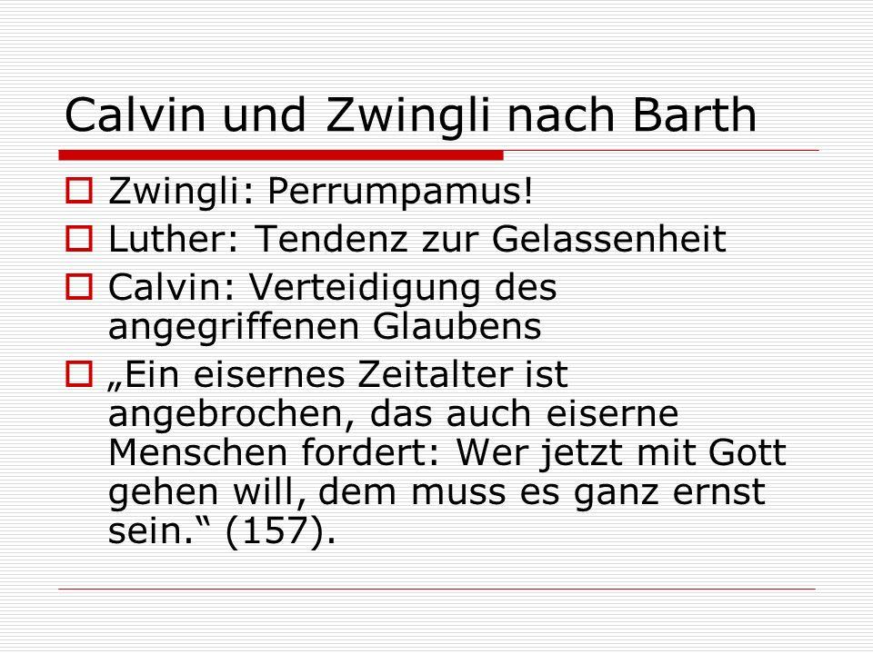 Calvin und Zwingli nach Barth Zwingli: Perrumpamus! Luther: Tendenz zur Gelassenheit Calvin: Verteidigung des angegriffenen Glaubens Ein eisernes Zeit