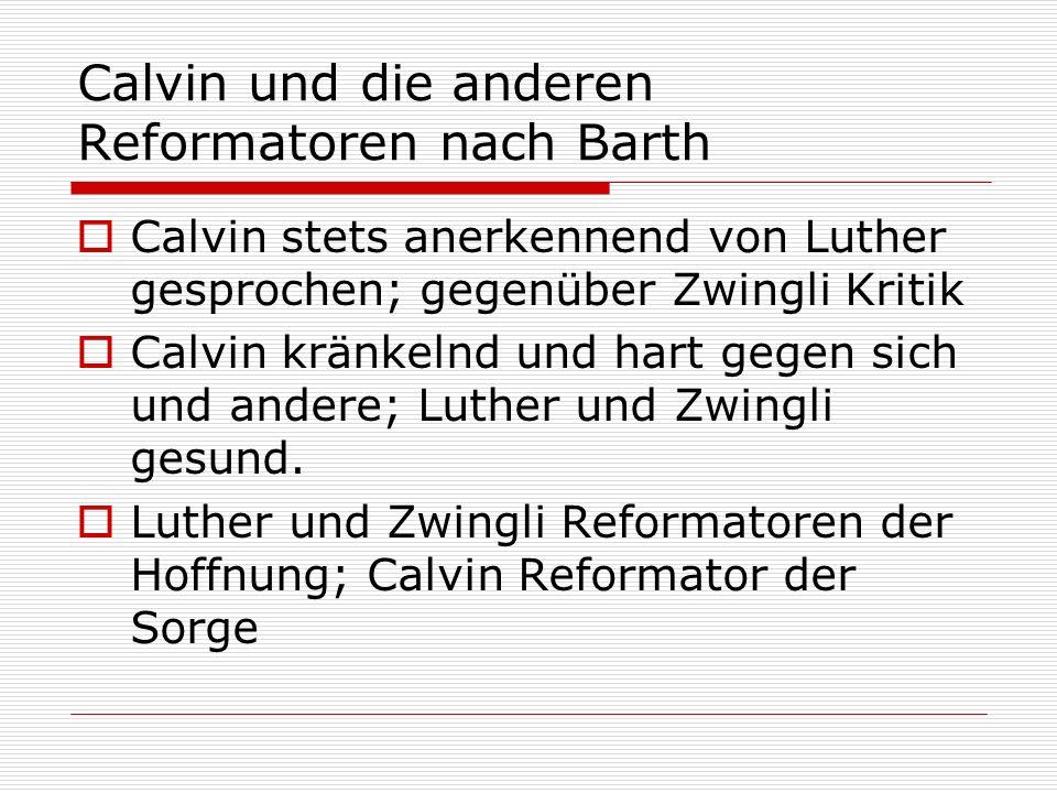 Calvin und die anderen Reformatoren nach Barth Calvin stets anerkennend von Luther gesprochen; gegenüber Zwingli Kritik Calvin kränkelnd und hart gege