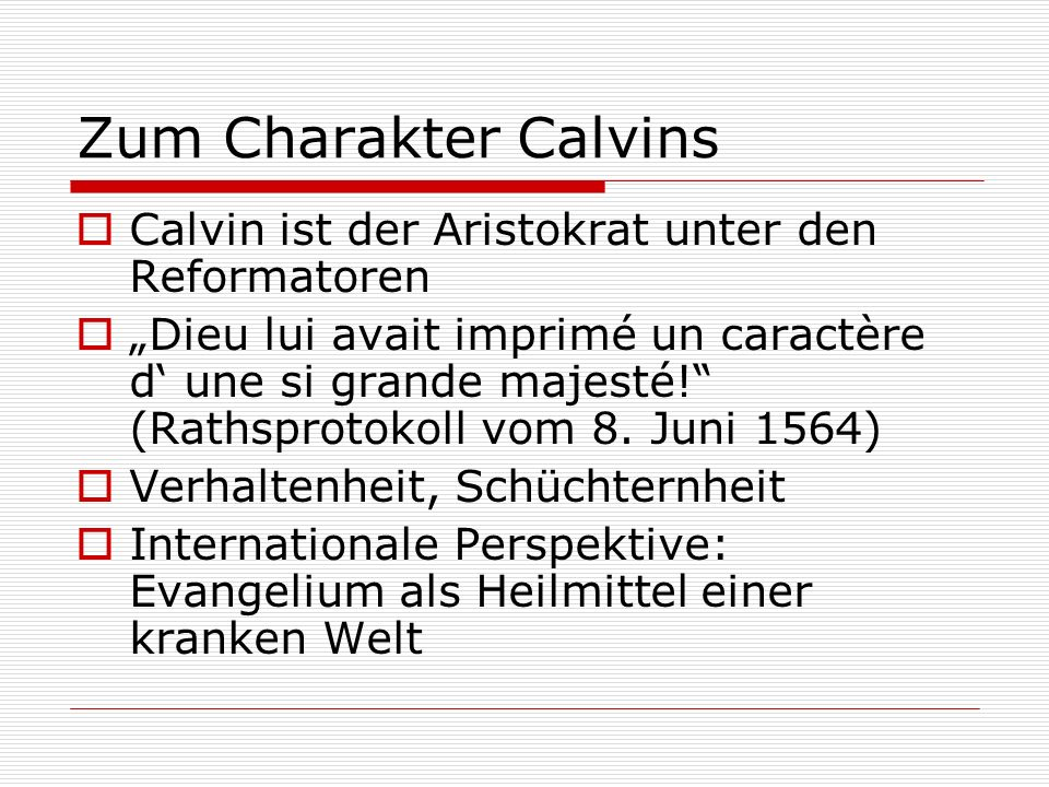 Zum Charakter Calvins Calvin ist der Aristokrat unter den Reformatoren Dieu lui avait imprimé un caractère d une si grande majesté! (Rathsprotokoll vo