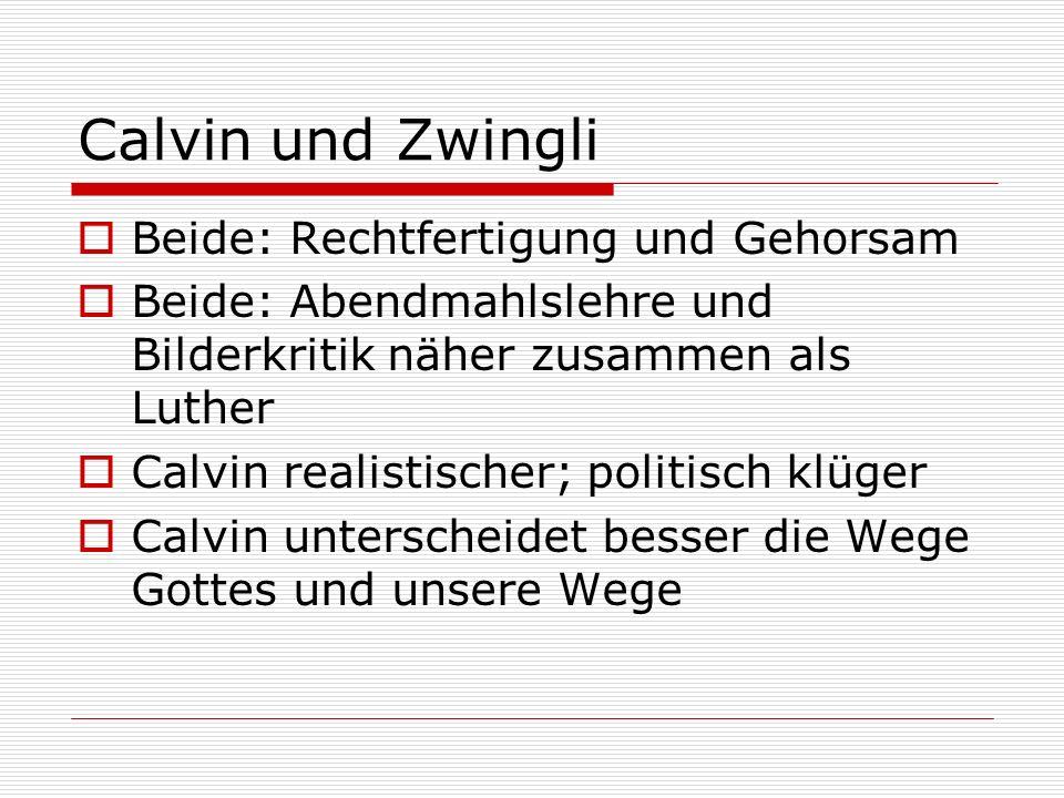 Calvin und Zwingli Beide: Rechtfertigung und Gehorsam Beide: Abendmahlslehre und Bilderkritik näher zusammen als Luther Calvin realistischer; politisc