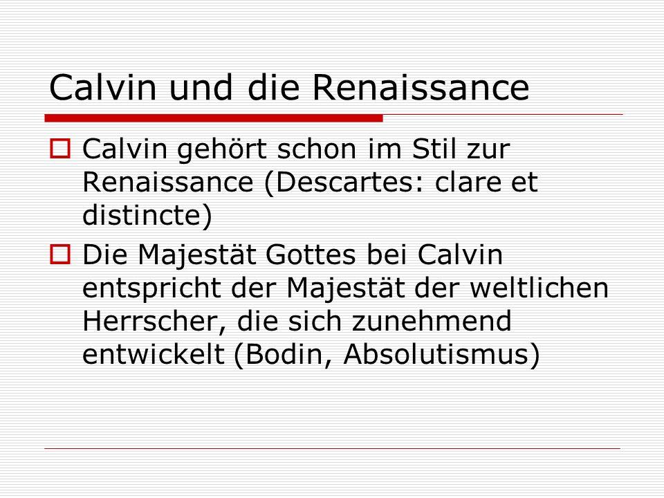 Calvin und die Renaissance Calvin gehört schon im Stil zur Renaissance (Descartes: clare et distincte) Die Majestät Gottes bei Calvin entspricht der M