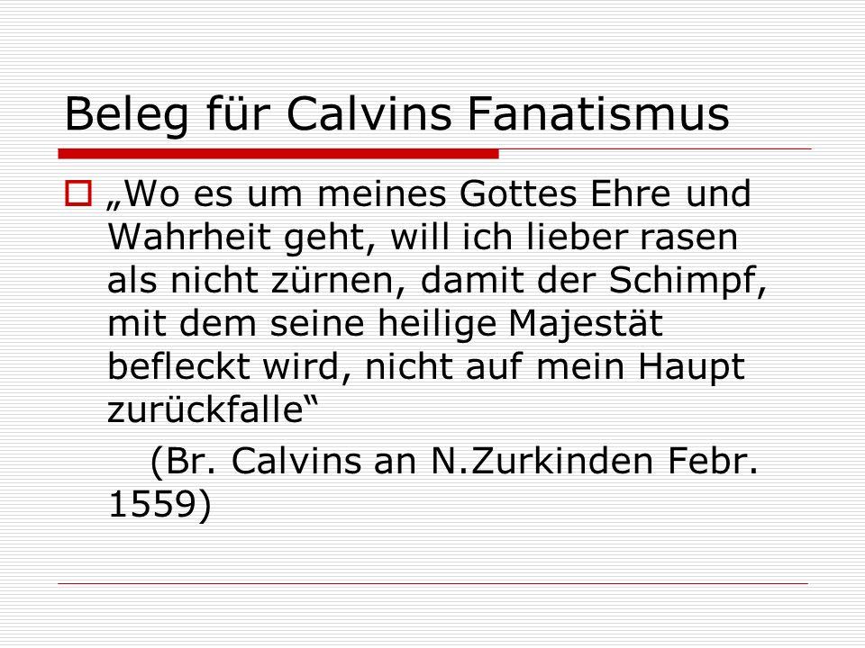 Beleg für Calvins Fanatismus Wo es um meines Gottes Ehre und Wahrheit geht, will ich lieber rasen als nicht zürnen, damit der Schimpf, mit dem seine h