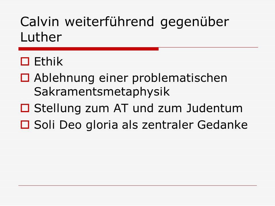 Calvin weiterführend gegenüber Luther Ethik Ablehnung einer problematischen Sakramentsmetaphysik Stellung zum AT und zum Judentum Soli Deo gloria als