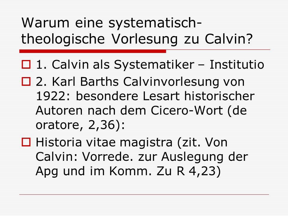 Warum eine systematisch- theologische Vorlesung zu Calvin? 1. Calvin als Systematiker – Institutio 2. Karl Barths Calvinvorlesung von 1922: besondere