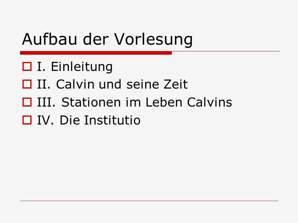 Aufbau der Vorlesung I. Einleitung II. Calvin und seine Zeit III. Stationen im Leben Calvins IV. Die Institutio