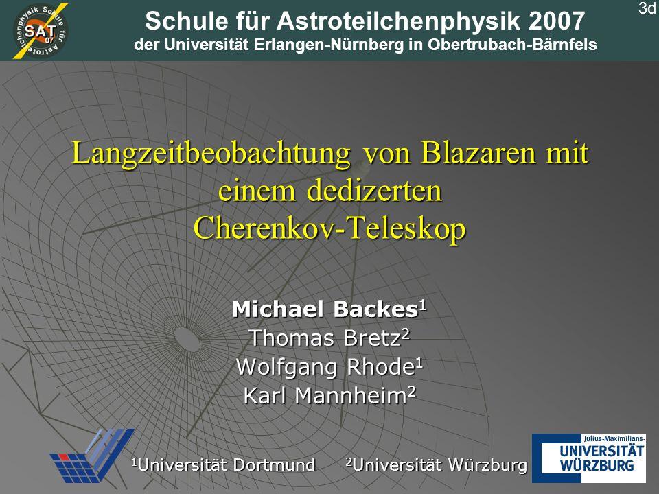 Langzeitbeobachtung von Blazaren mit einem dedizerten Cherenkov-Teleskop Michael Backes 1 Thomas Bretz 2 Wolfgang Rhode 1 Karl Mannheim 2 1 Universitä