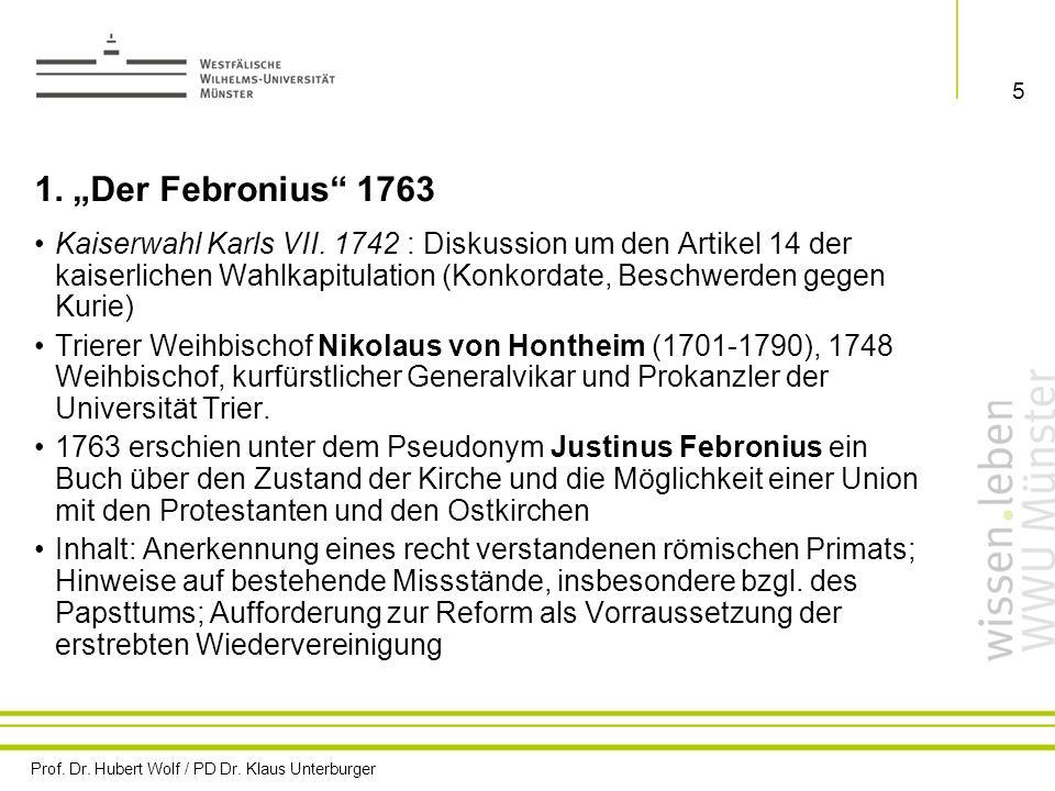 Prof. Dr. Hubert Wolf / PD Dr. Klaus Unterburger 5 1. Der Febronius 1763 Kaiserwahl Karls VII. 1742 : Diskussion um den Artikel 14 der kaiserlichen Wa