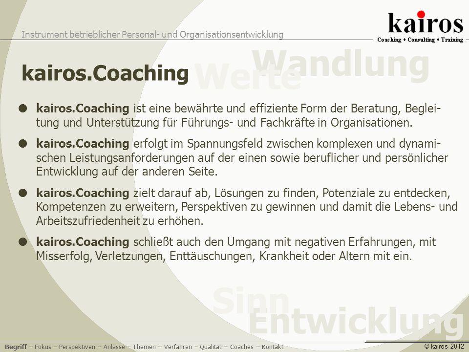 Coaching Instrument betrieblicher Personal- und Organisationsentwicklung Entwicklung Sinn Wandlung Werte © kairos 2012 kairos.Coaching hilft, die betrieb- liche Wirklichkeit angemessen zu verstehen und sich wirkungsvoll darin zu bewegen.