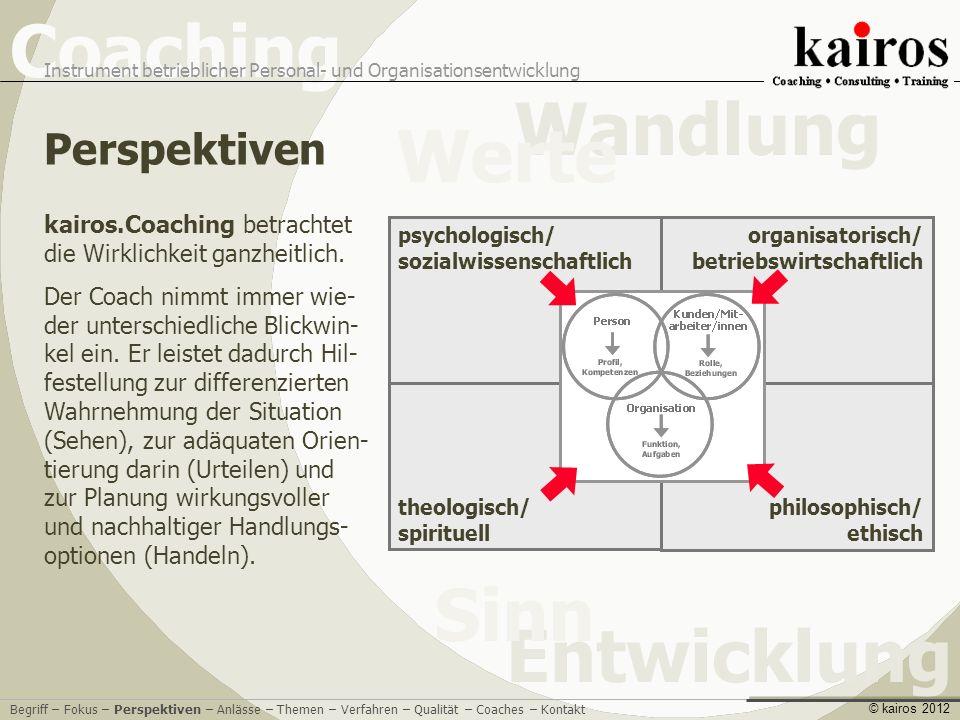 Coaching Instrument betrieblicher Personal- und Organisationsentwicklung Entwicklung Sinn Wandlung Werte © kairos 2012 kairos.Coaching betrachtet die Wirklichkeit ganzheitlich.