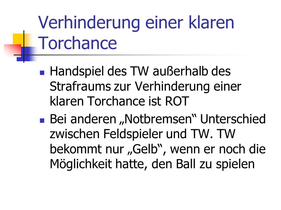Verhinderung einer klaren Torchance Handspiel des TW außerhalb des Strafraums zur Verhinderung einer klaren Torchance ist ROT Bei anderen Notbremsen Unterschied zwischen Feldspieler und TW.