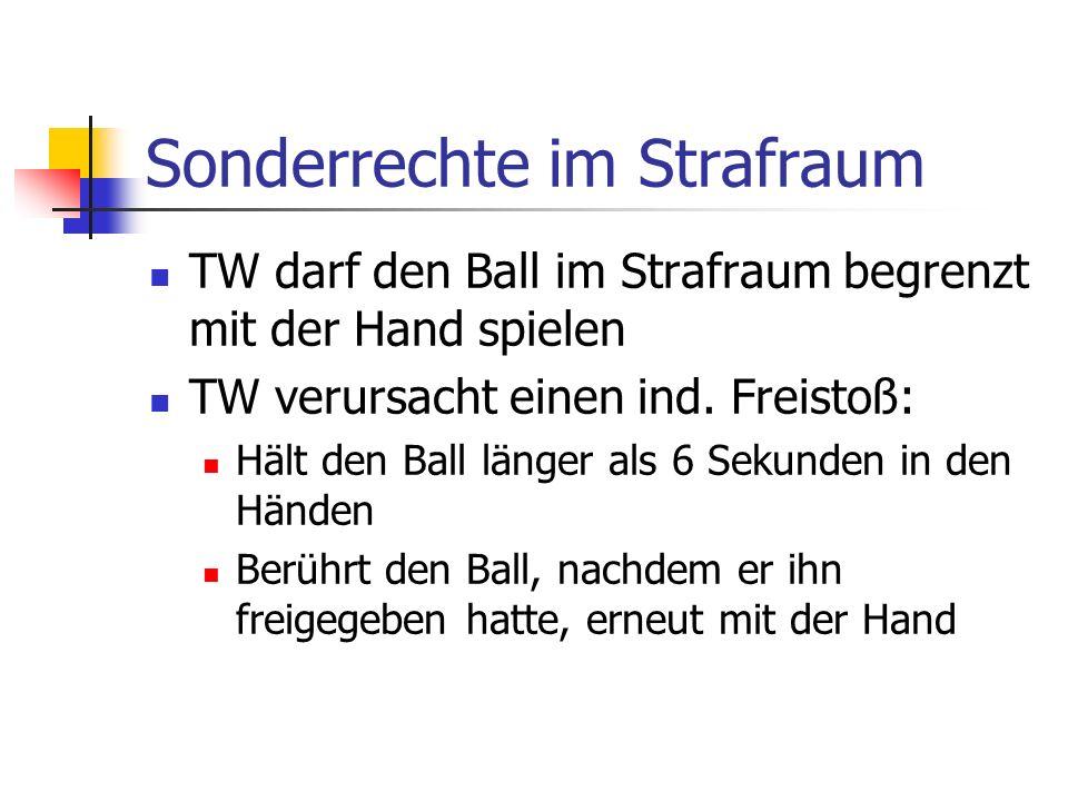 Sonderrechte im Strafraum TW darf den Ball im Strafraum begrenzt mit der Hand spielen TW verursacht einen ind.