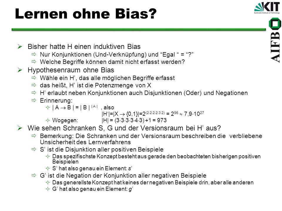 Lernen ohne Bias? Bisher hatte H einen induktiven Bias Nur Konjunktionen (Und-Verknüpfung) und Egal = ? Welche Begriffe können damit nicht erfasst wer