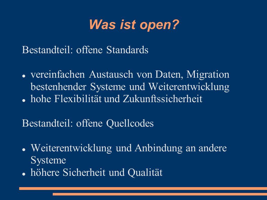 Was ist open? Bestandteil: offene Standards vereinfachen Austausch von Daten, Migration bestenhender Systeme und Weiterentwicklung hohe Flexibilität u