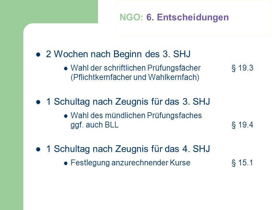 NGO: 6. Entscheidungen 2 Wochen nach Beginn des 3. SHJ Wahl der schriftlichen Prüfungsfächer § 19.3 (Pflichtkernfächer und Wahlkernfach) 1 Schultag na