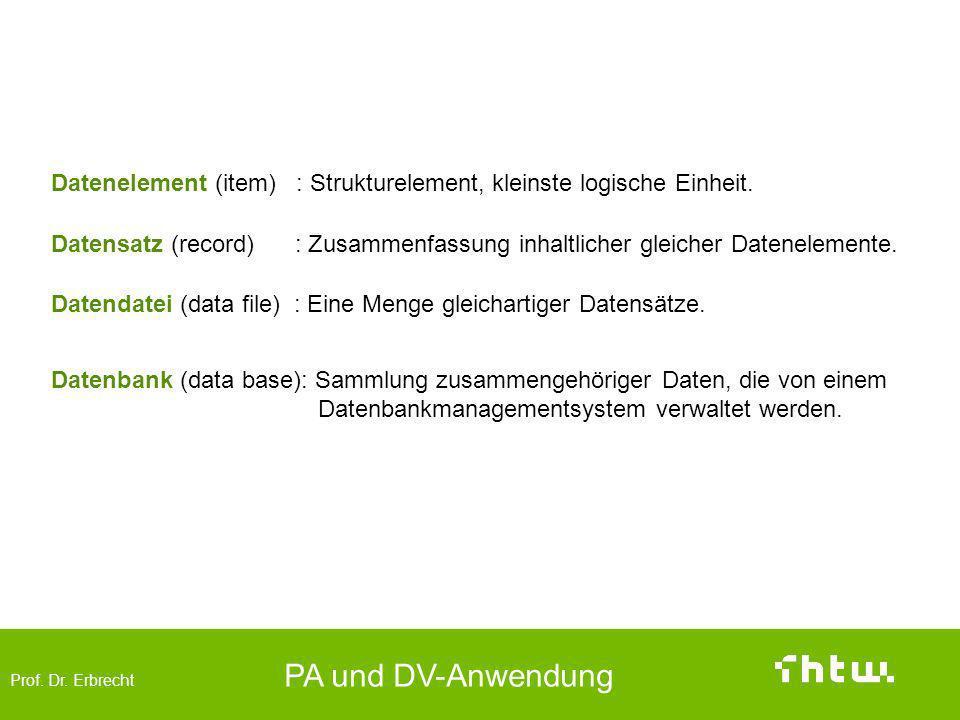 Prof. Dr. Erbrecht PA und DV-Anwendung Datenorganisation (logische Strukturierung) Datenelement (item) : Strukturelement, kleinste logische Einheit. D
