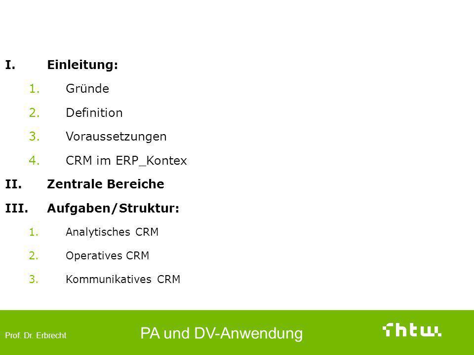 Prof. Dr. Erbrecht PA und DV-Anwendung I.Einleitung: 1.Gründe 2.Definition 3.Voraussetzungen 4.CRM im ERP_Kontex II.Zentrale Bereiche III.Aufgaben/Str