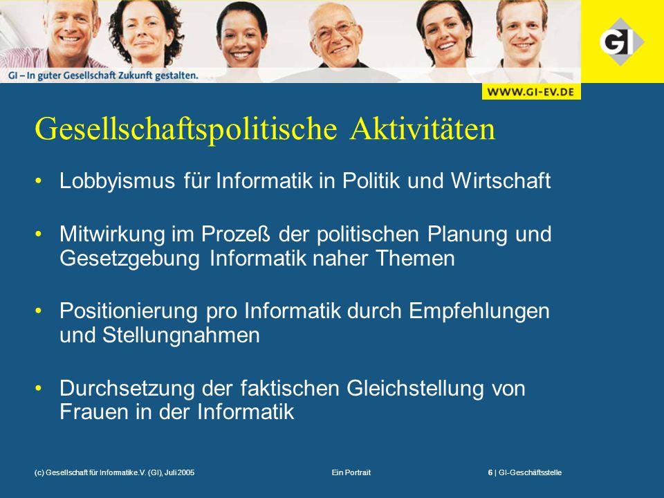 Ein Portrait6 | GI-Geschäftsstelle(c) Gesellschaft für Informatike.V. (GI), Juli 2005 Gesellschaftspolitische Aktivitäten Lobbyismus für Informatik in