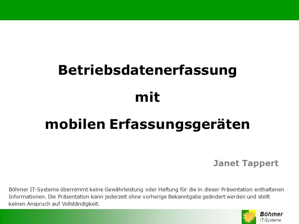 Böhmer IT-Systeme Betriebsdatenerfassung mit mobilen Erfassungsgeräten Janet Tappert Böhmer IT-Systeme übernimmt keine Gewährleistung oder Haftung für