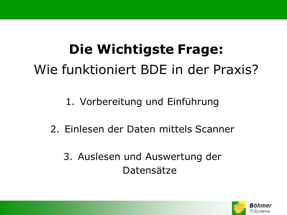 Böhmer IT-Systeme Die Wichtigste Frage: Wie funktioniert BDE in der Praxis? 1.Vorbereitung und Einführung 2. Einlesen der Daten mittels Scanner 3. Aus