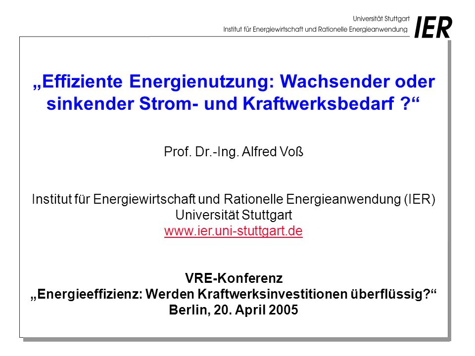 Effiziente Energienutzung: Wachsender oder sinkender Strom- und Kraftwerksbedarf ? Prof. Dr.-Ing. Alfred Voß Institut für Energiewirtschaft und Ration