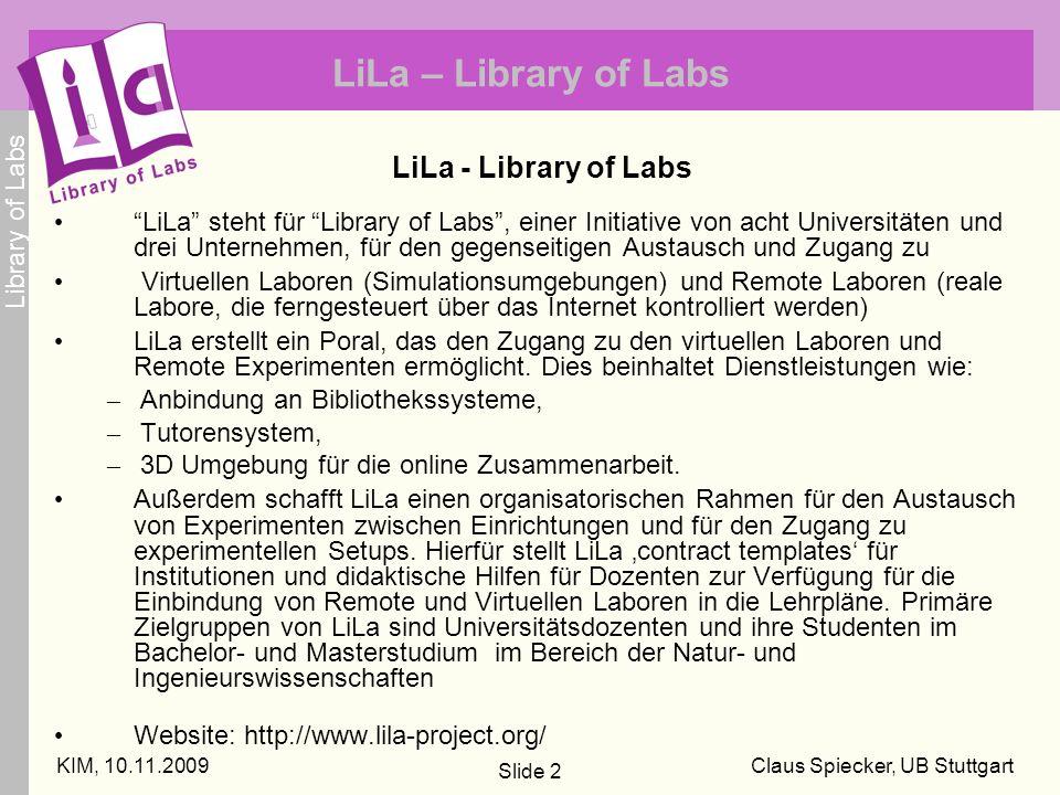 Library of Labs KIM, 10.11.2009Claus Spiecker, UB Stuttgart Slide 2 LiLa – Library of Labs LiLa - Library of Labs LiLa steht für Library of Labs, einer Initiative von acht Universitäten und drei Unternehmen, für den gegenseitigen Austausch und Zugang zu Virtuellen Laboren (Simulationsumgebungen) und Remote Laboren (reale Labore, die ferngesteuert über das Internet kontrolliert werden) LiLa erstellt ein Poral, das den Zugang zu den virtuellen Laboren und Remote Experimenten ermöglicht.