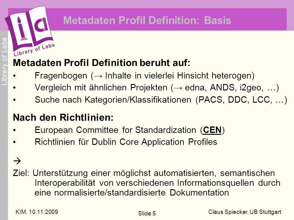 Library of Labs KIM, 10.11.2009Claus Spiecker, UB Stuttgart Slide 5 Metadaten Profil Definition: Basis Metadaten Profil Definition beruht auf: Fragenbogen ( Inhalte in vielerlei Hinsicht heterogen) Vergleich mit ähnlichen Projekten ( edna, ANDS, i2geo, …) Suche nach Kategorien/Klassifikationen (PACS, DDC, LCC, …) Nach den Richtlinien: European Committee for Standardization (CEN) Richtlinien für Dublin Core Application Profiles Ziel: Unterstützung einer möglichst automatisierten, semantischen Interoperabilität von verschiedenen Informationsquellen durch eine normalisierte/standardisierte Dokumentation