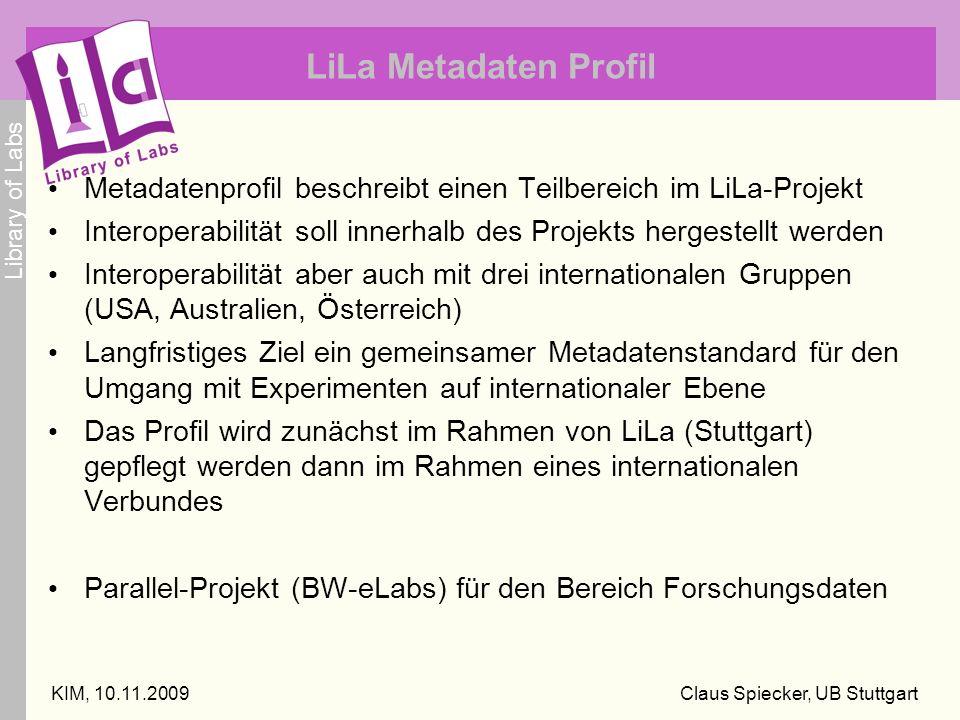 Library of Labs KIM, 10.11.2009Claus Spiecker, UB Stuttgart LiLa Metadaten Profil Metadatenprofil beschreibt einen Teilbereich im LiLa-Projekt Interoperabilität soll innerhalb des Projekts hergestellt werden Interoperabilität aber auch mit drei internationalen Gruppen (USA, Australien, Österreich) Langfristiges Ziel ein gemeinsamer Metadatenstandard für den Umgang mit Experimenten auf internationaler Ebene Das Profil wird zunächst im Rahmen von LiLa (Stuttgart) gepflegt werden dann im Rahmen eines internationalen Verbundes Parallel-Projekt (BW-eLabs) für den Bereich Forschungsdaten