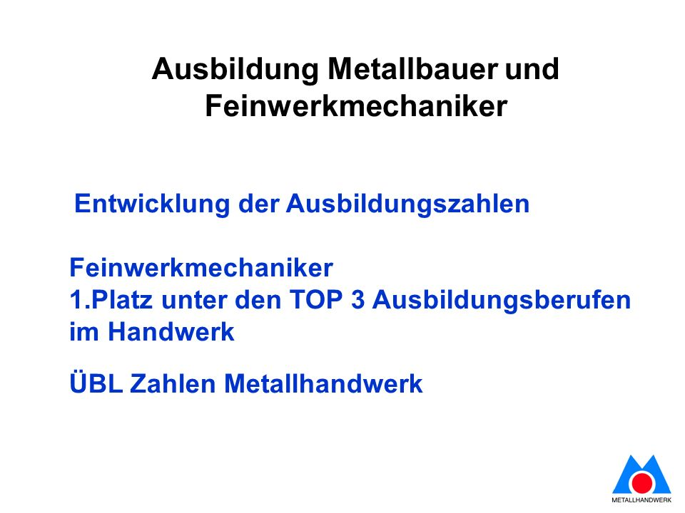 Ausbildung Metallbauer und Feinwerkmechaniker Entwicklung der Ausbildungszahlen Feinwerkmechaniker 1.Platz unter den TOP 3 Ausbildungsberufen im Handwerk ÜBL Zahlen Metallhandwerk