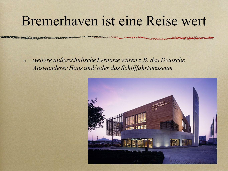 Bremerhaven ist eine Reise wert weitere außerschulische Lernorte wären z.B. das Deutsche Auswanderer Haus und/ oder das Schifffahrtsmuseum