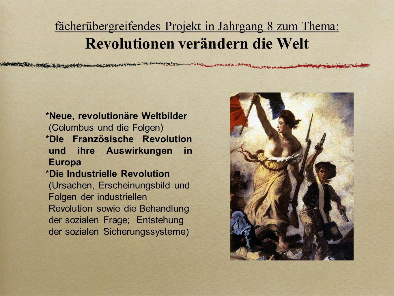 fächerübergreifendes Projekt in Jahrgang 8 zum Thema: Revolutionen verändern die Welt Neue, revolutionäre Weltbilder (Columbus und die Folgen) Die Fra