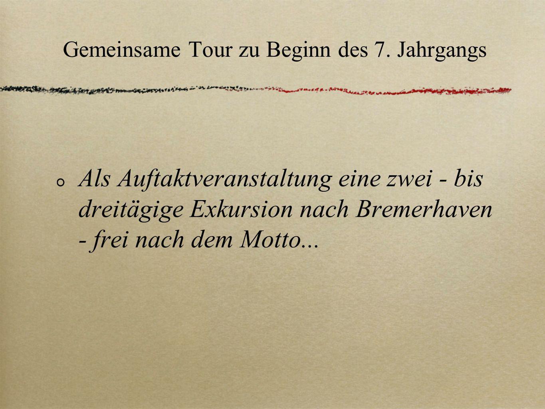 Gemeinsame Tour zu Beginn des 7. Jahrgangs Als Auftaktveranstaltung eine zwei - bis dreitägige Exkursion nach Bremerhaven - frei nach dem Motto...