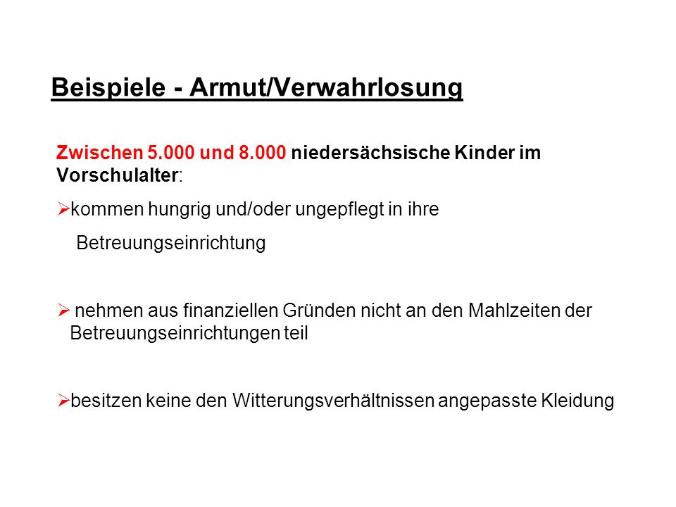 Beispiele - Armut/Verwahrlosung Zwischen 5.000 und 8.000 niedersächsische Kinder im Vorschulalter: kommen hungrig und/oder ungepflegt in ihre Betreuun