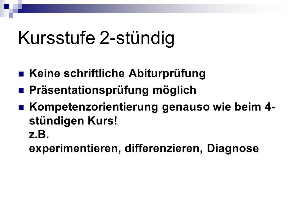 Kursstufe 2-stündig Keine schriftliche Abiturprüfung Präsentationsprüfung möglich Kompetenzorientierung genauso wie beim 4- stündigen Kurs! z.B. exper