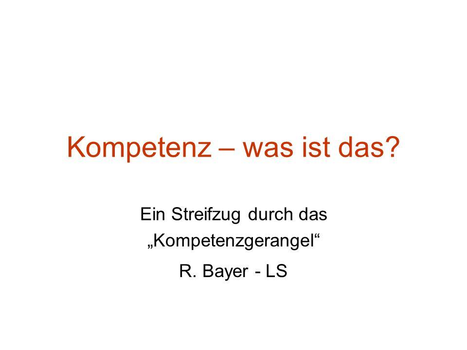 Kompetenz – was ist das? Ein Streifzug durch das Kompetenzgerangel R. Bayer - LS