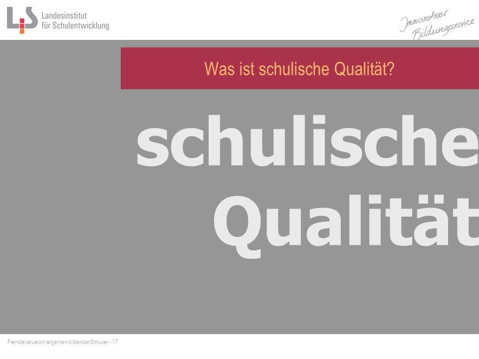Fremdevaluation allgemein bildender Schulen - 17 Was ist schulische Qualität? schulische Qualität