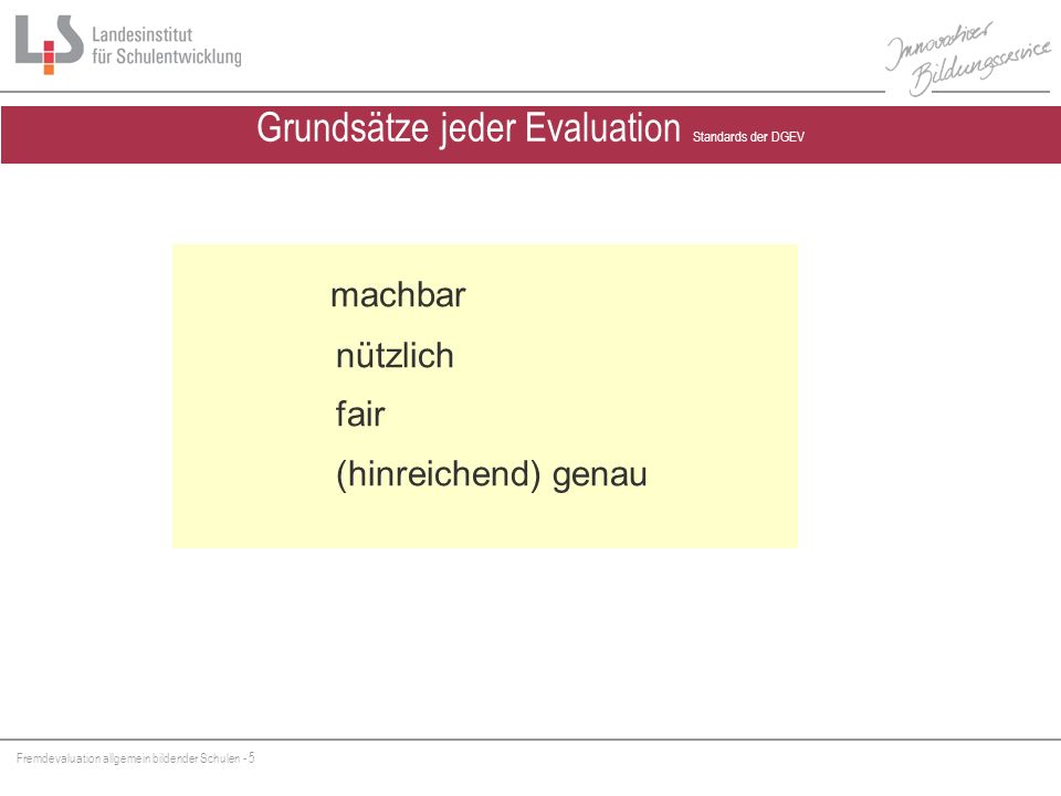 Fremdevaluation allgemein bildender Schulen - 5 Grundsätze jeder Evaluation Standards der DGEV machbar nützlich fair (hinreichend) genau