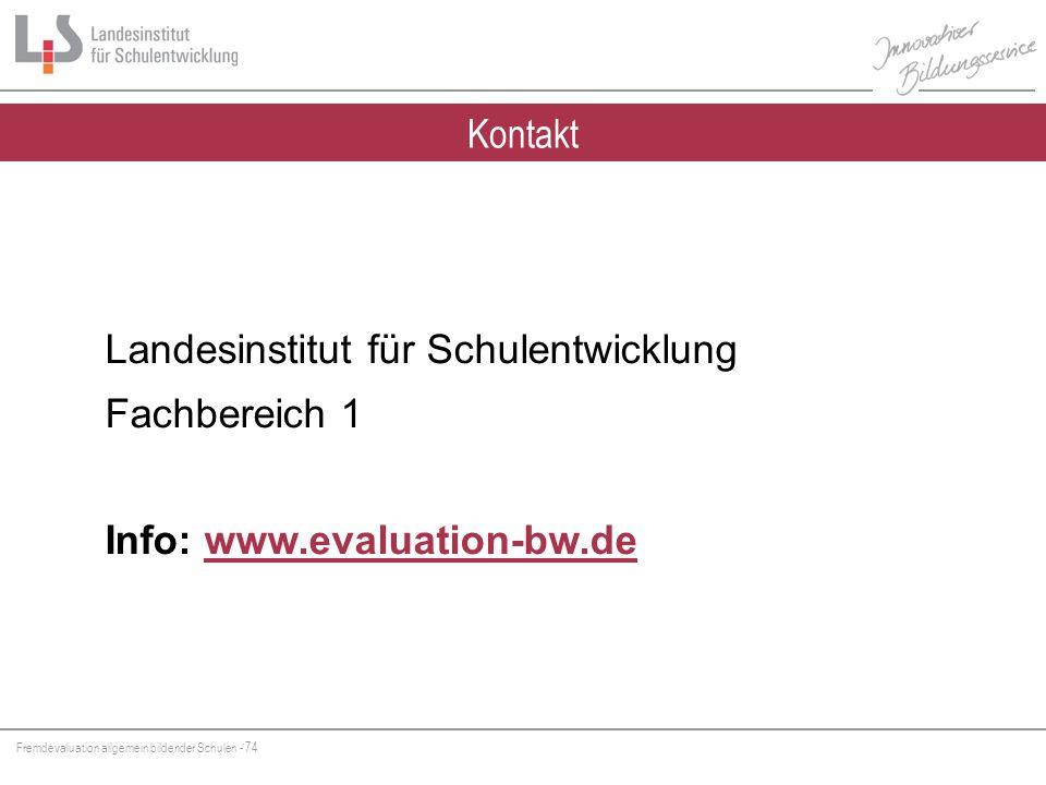 Fremdevaluation allgemein bildender Schulen - 74 Kontakt Landesinstitut für Schulentwicklung Fachbereich 1 Info: www.evaluation-bw.dewww.evaluation-bw