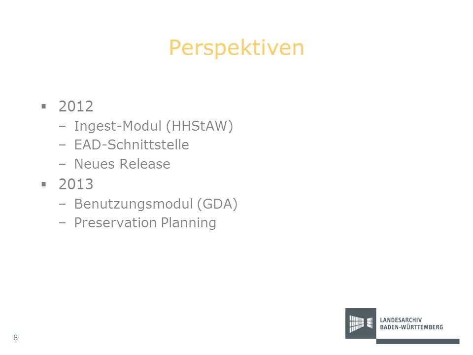 Perspektiven 2012 –Ingest-Modul (HHStAW) –EAD-Schnittstelle –Neues Release 2013 –Benutzungsmodul (GDA) –Preservation Planning 8
