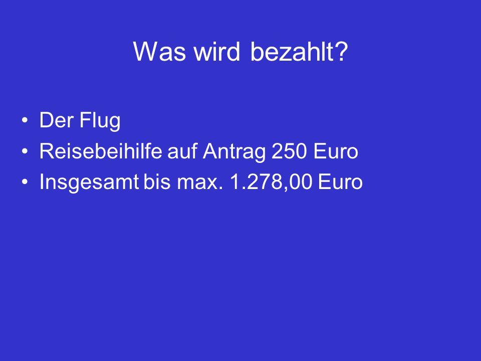 Was wird bezahlt Der Flug Reisebeihilfe auf Antrag 250 Euro Insgesamt bis max. 1.278,00 Euro