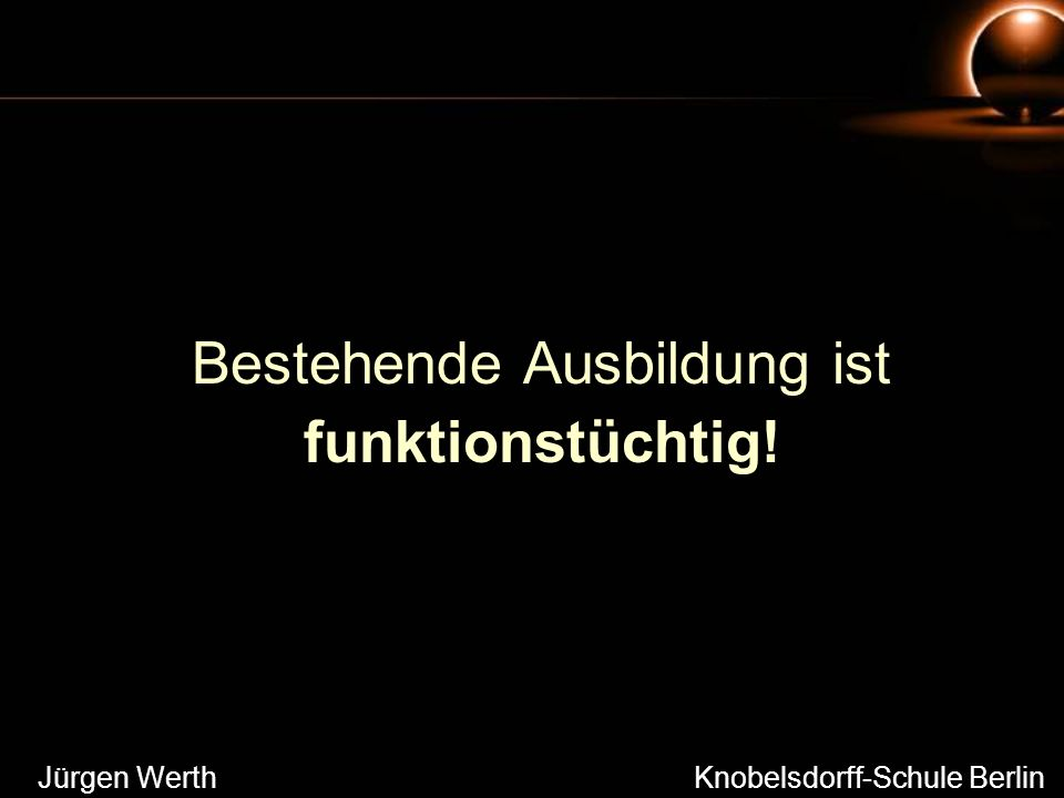 Bestehende Ausbildung ist funktionstüchtig! Jürgen Werth Knobelsdorff-Schule Berlin