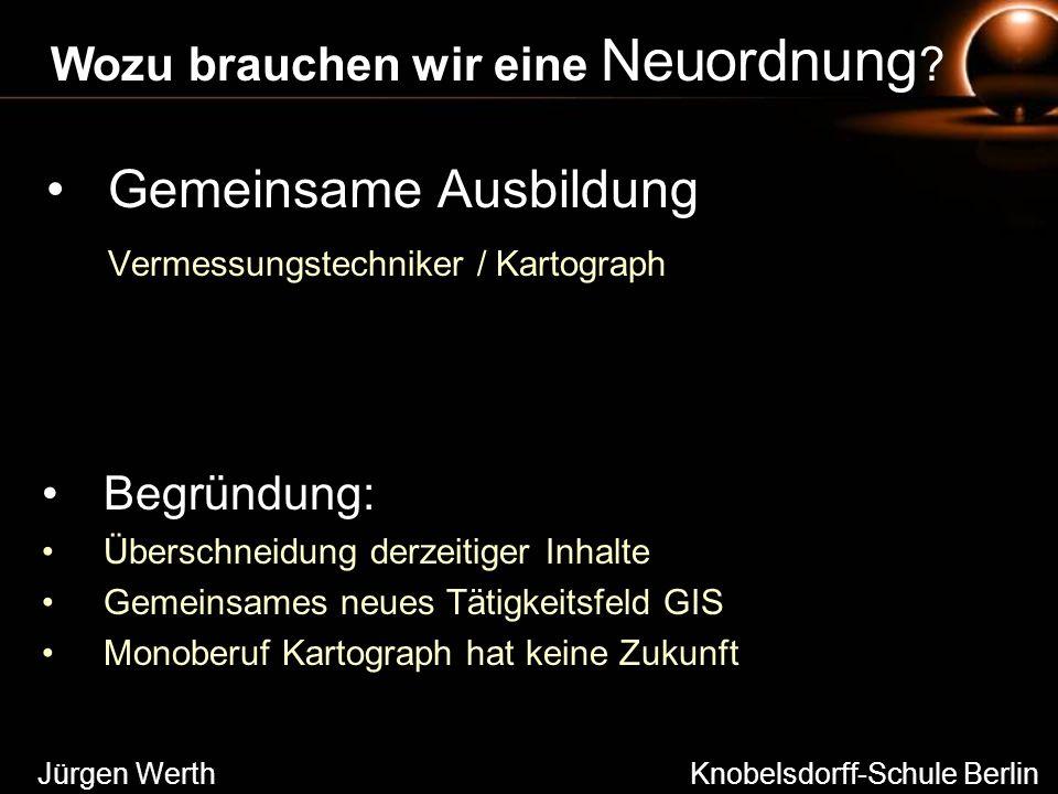 Gemeinsame Ausbildung Vermessungstechniker / Kartograph Jürgen Werth Knobelsdorff-Schule Berlin Wozu brauchen wir eine Neuordnung ? Begründung: Übersc