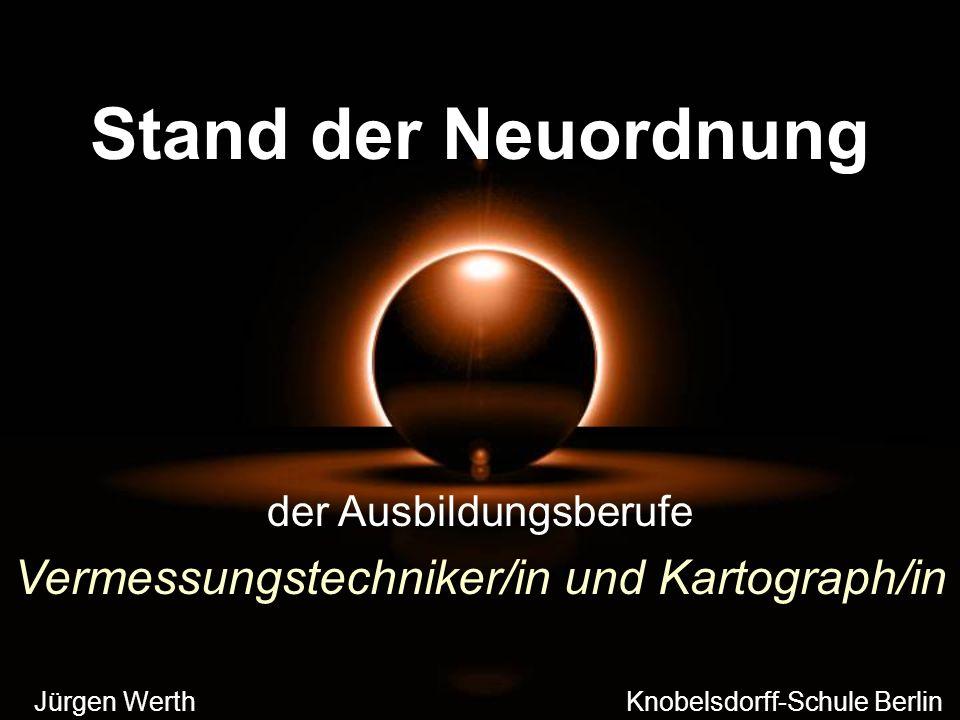 Stand der Neuordnung Jürgen Werth Knobelsdorff-Schule Berlin der Ausbildungsberufe Vermessungstechniker/in und Kartograph/in