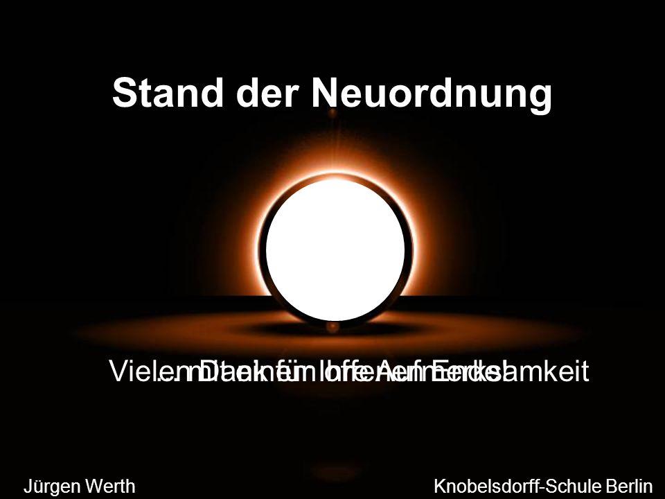 Stand der Neuordnung... mit einem offenen Ende! Jürgen Werth Knobelsdorff-Schule Berlin Vielen Dank für Ihre Aufmerksamkeit