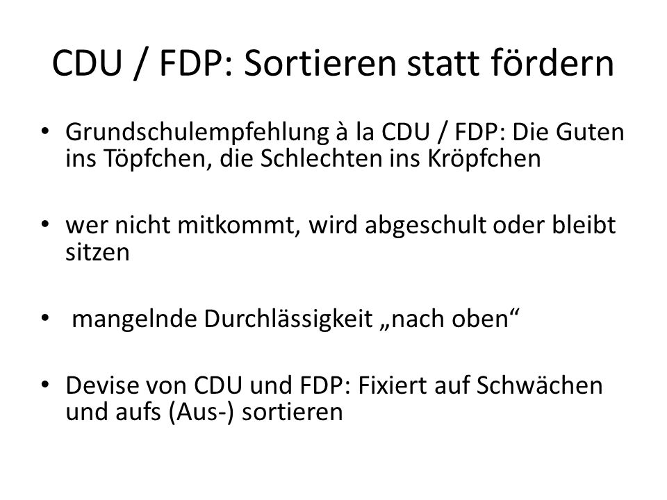 CDU / FDP: Sortieren statt fördern Grundschulempfehlung à la CDU / FDP: Die Guten ins Töpfchen, die Schlechten ins Kröpfchen wer nicht mitkommt, wird abgeschult oder bleibt sitzen mangelnde Durchlässigkeit nach oben Devise von CDU und FDP: Fixiert auf Schwächen und aufs (Aus-) sortieren