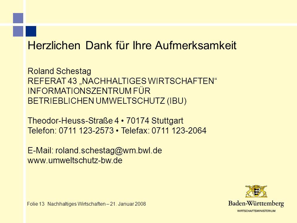 Folie 13 Nachhaltiges Wirtschaften – 21. Januar 2008 Herzlichen Dank für Ihre Aufmerksamkeit Roland Schestag REFERAT 43 NACHHALTIGES WIRTSCHAFTEN INFO