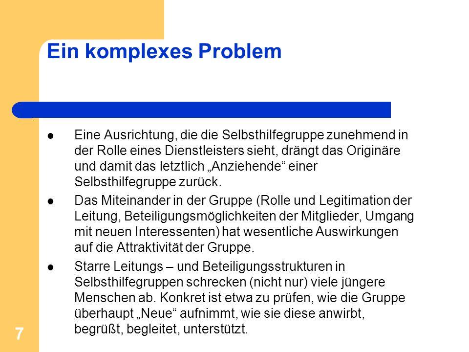 7 Ein komplexes Problem Eine Ausrichtung, die die Selbsthilfegruppe zunehmend in der Rolle eines Dienstleisters sieht, drängt das Originäre und damit